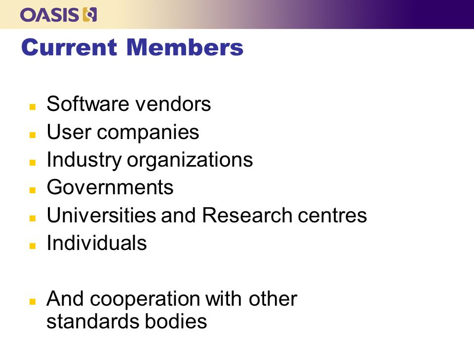 Current Members n Software vendors n User companies n Industry organizations n Governments n Universities and Research centres n Individuals n And cooperation with other standards bodies
