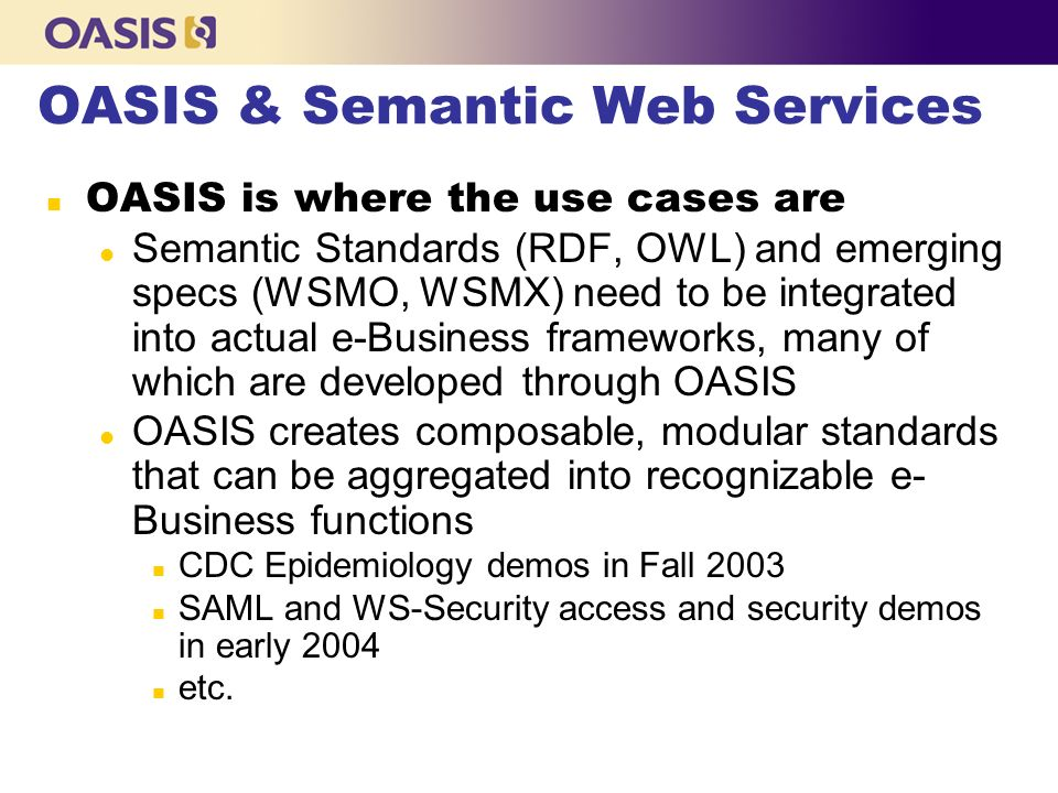 OASIS & Semantic Web Services OASIS is where the use cases are l Semantic Standards (RDF, OWL) and emerging specs (WSMO, WSMX) need to be integrated into actual e-Business frameworks, many of which are developed through OASIS l OASIS creates composable, modular standards that can be aggregated into recognizable e- Business functions n CDC Epidemiology demos in Fall 2003 n SAML and WS-Security access and security demos in early 2004 n etc.