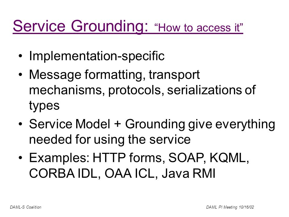 DAML-S Coalition DAML PI Meeting 10/16/02 Service Grounding: How to access it Implementation-specific Message formatting, transport mechanisms, protocols, serializations of types Service Model + Grounding give everything needed for using the service Examples: HTTP forms, SOAP, KQML, CORBA IDL, OAA ICL, Java RMI