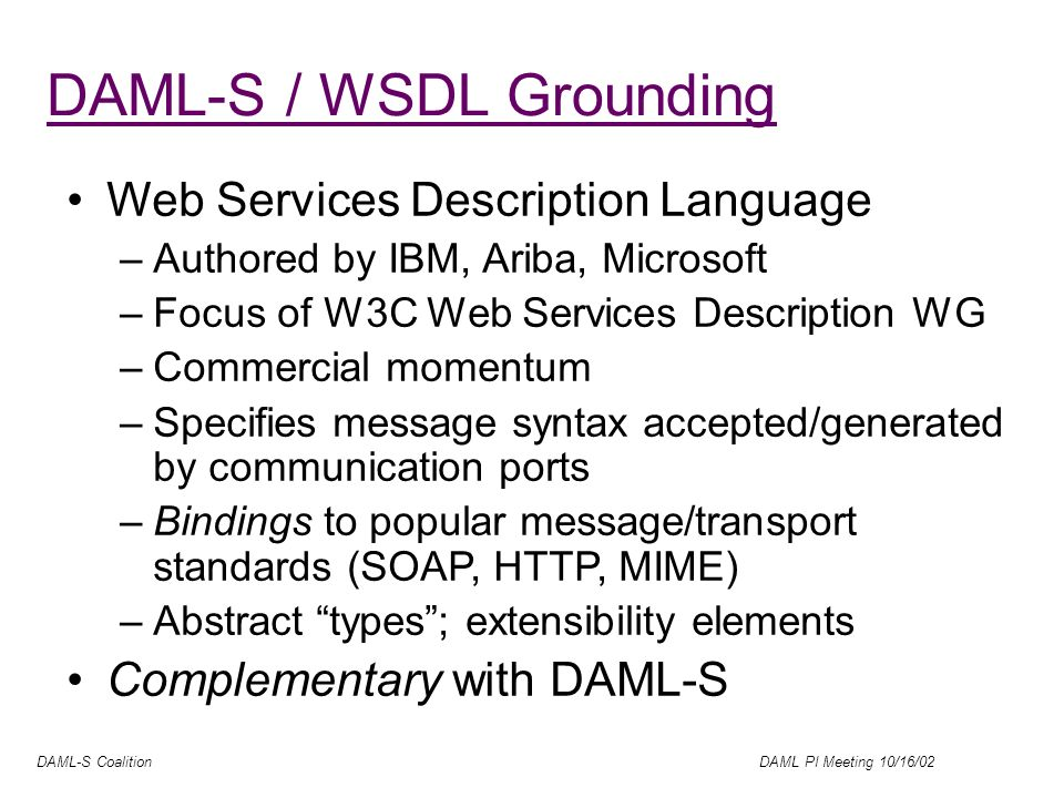 DAML-S Coalition DAML PI Meeting 10/16/02 DAML-S / WSDL Grounding Web Services Description Language –Authored by IBM, Ariba, Microsoft –Focus of W3C Web Services Description WG –Commercial momentum –Specifies message syntax accepted/generated by communication ports –Bindings to popular message/transport standards (SOAP, HTTP, MIME) –Abstract types; extensibility elements Complementary with DAML-S