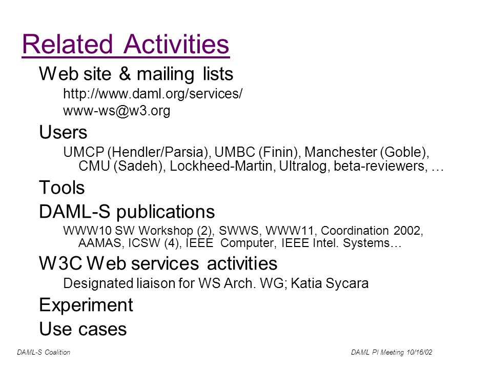DAML-S Coalition DAML PI Meeting 10/16/02 Related Activities Web site & mailing lists http://www.daml.org/services/ www-ws@w3.org Users UMCP (Hendler/Parsia), UMBC (Finin), Manchester (Goble), CMU (Sadeh), Lockheed-Martin, Ultralog, beta-reviewers, … Tools DAML-S publications WWW10 SW Workshop (2), SWWS, WWW11, Coordination 2002, AAMAS, ICSW (4), IEEE Computer, IEEE Intel.