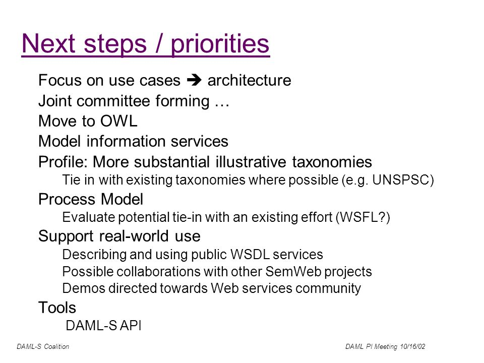 DAML-S Coalition DAML PI Meeting 10/16/02 Next steps / priorities Focus on use cases architecture Joint committee forming … Move to OWL Model information services Profile: More substantial illustrative taxonomies Tie in with existing taxonomies where possible (e.g.