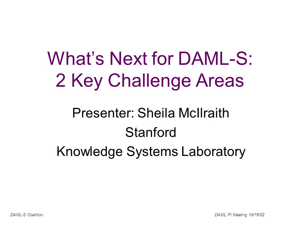 DAML-S Coalition DAML PI Meeting 10/16/02 Whats Next for DAML-S: 2 Key Challenge Areas Presenter: Sheila McIlraith Stanford Knowledge Systems Laboratory