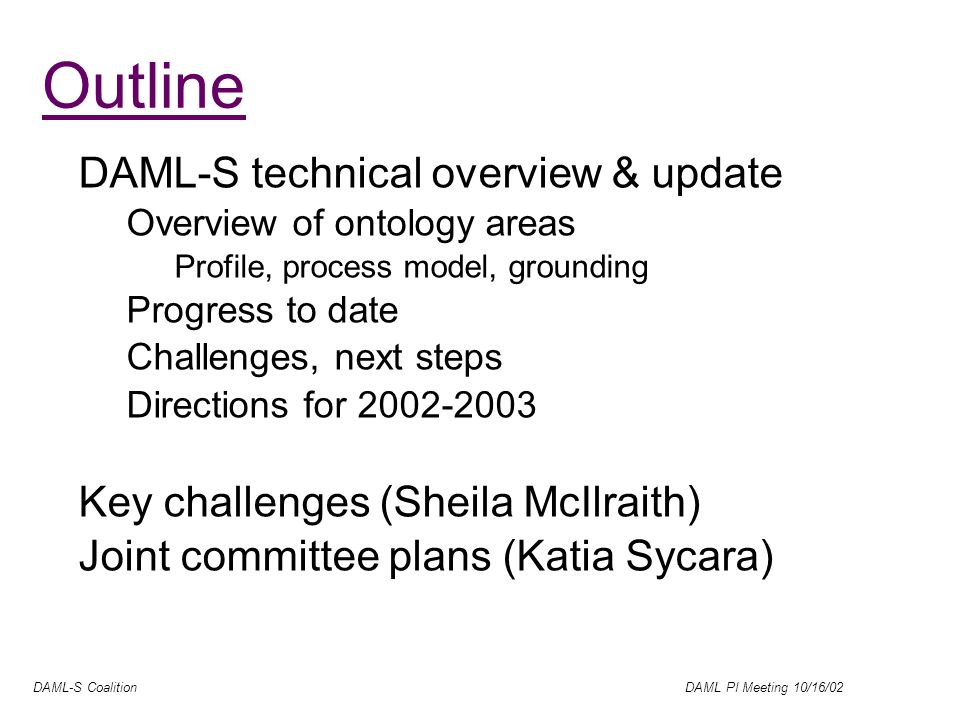 DAML-S Coalition DAML PI Meeting 10/16/02 Outline DAML-S technical overview & update Overview of ontology areas Profile, process model, grounding Progress to date Challenges, next steps Directions for 2002-2003 Key challenges (Sheila McIlraith) Joint committee plans (Katia Sycara)