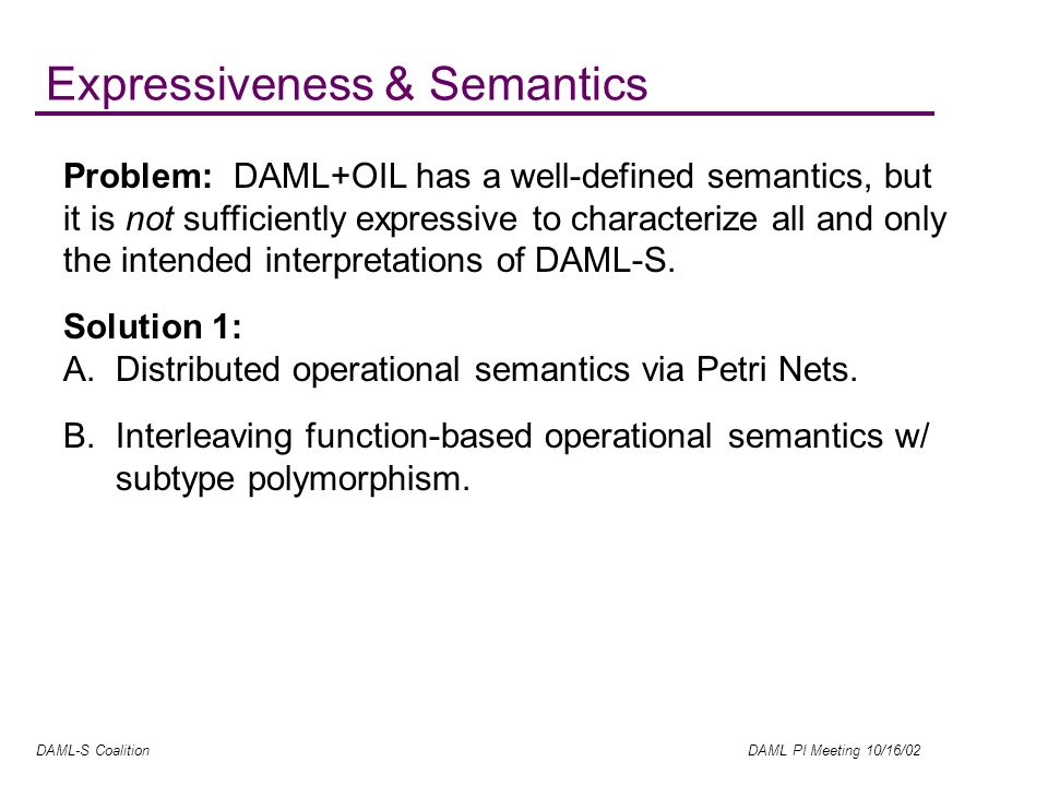 DAML-S Coalition DAML PI Meeting 10/16/02 Expressiveness & Semantics Problem: DAML+OIL has a well-defined semantics, but it is not sufficiently expressive to characterize all and only the intended interpretations of DAML-S.