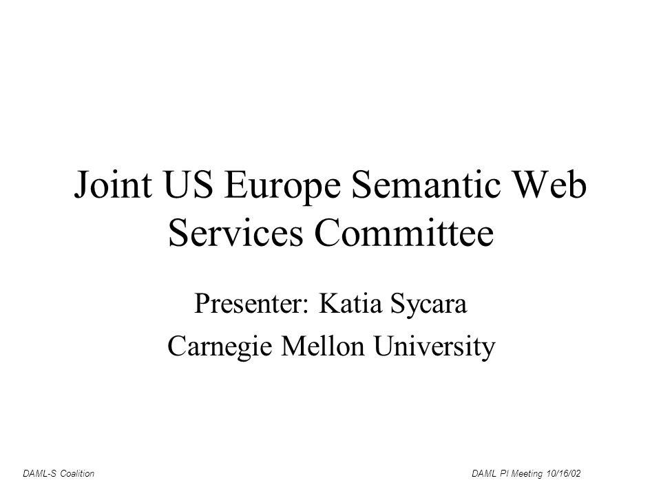 DAML-S Coalition DAML PI Meeting 10/16/02 Joint US Europe Semantic Web Services Committee Presenter: Katia Sycara Carnegie Mellon University