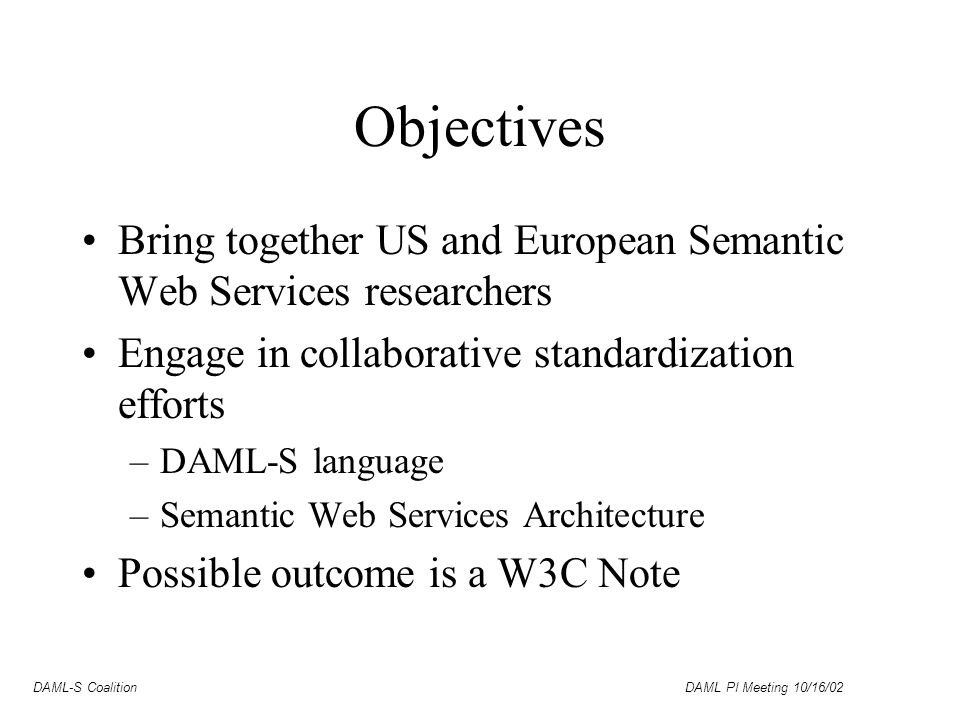 DAML-S Coalition DAML PI Meeting 10/16/02 Objectives Bring together US and European Semantic Web Services researchers Engage in collaborative standardization efforts –DAML-S language –Semantic Web Services Architecture Possible outcome is a W3C Note