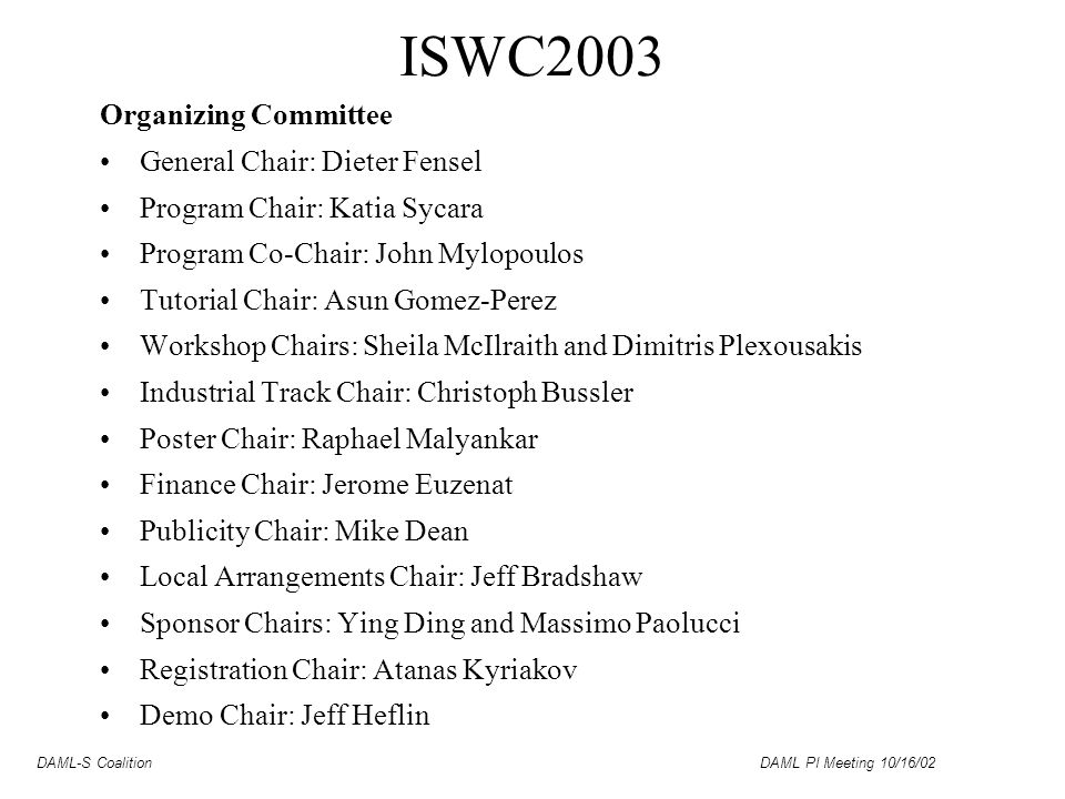 DAML-S Coalition DAML PI Meeting 10/16/02 ISWC2003 Organizing Committee General Chair: Dieter Fensel Program Chair: Katia Sycara Program Co-Chair: John Mylopoulos Tutorial Chair: Asun Gomez-Perez Workshop Chairs: Sheila McIlraith and Dimitris Plexousakis Industrial Track Chair: Christoph Bussler Poster Chair: Raphael Malyankar Finance Chair: Jerome Euzenat Publicity Chair: Mike Dean Local Arrangements Chair: Jeff Bradshaw Sponsor Chairs: Ying Ding and Massimo Paolucci Registration Chair: Atanas Kyriakov Demo Chair: Jeff Heflin