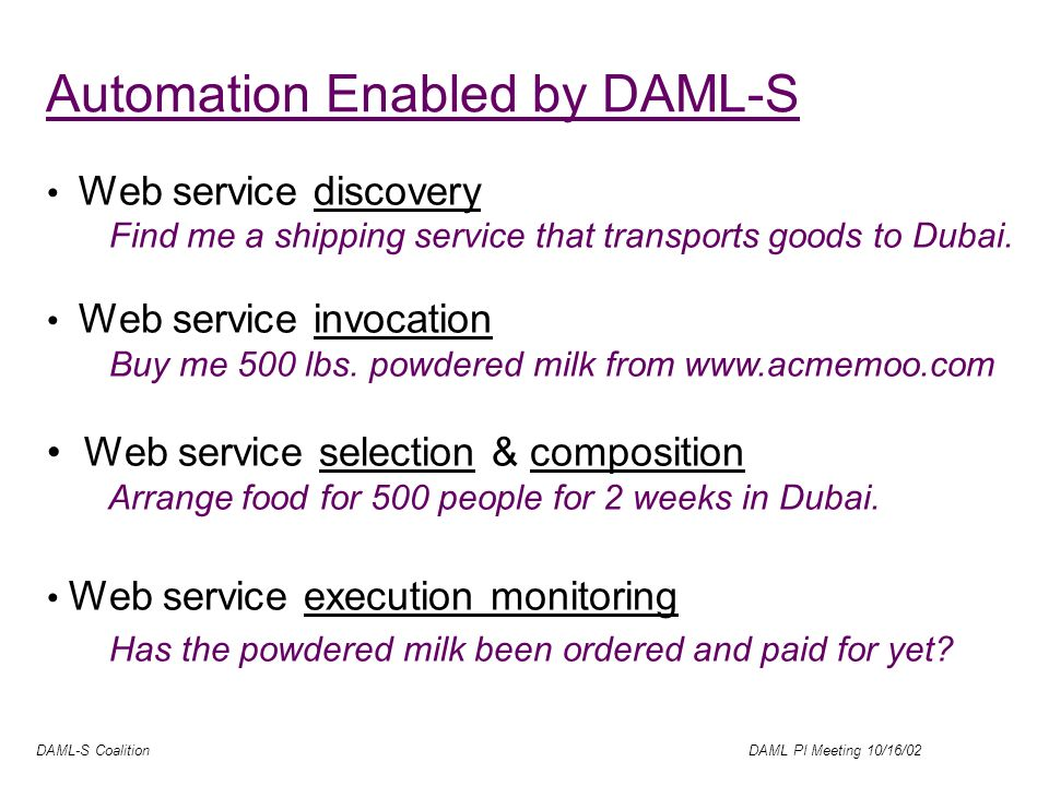 DAML-S Coalition DAML PI Meeting 10/16/02 Automation Enabled by DAML-S Web service discovery Find me a shipping service that transports goods to Dubai.