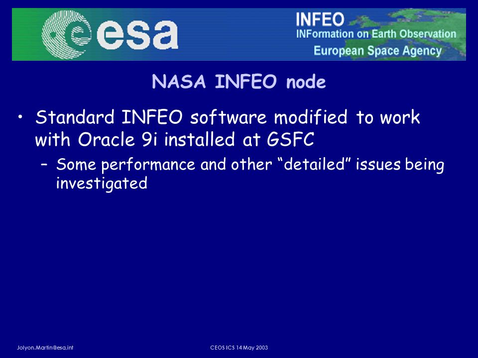 Jolyon.Martin@esa,intCEOS ICS 14 May 2003 NASA INFEO node Standard INFEO software modified to work with Oracle 9i installed at GSFC –Some performance and other detailed issues being investigated