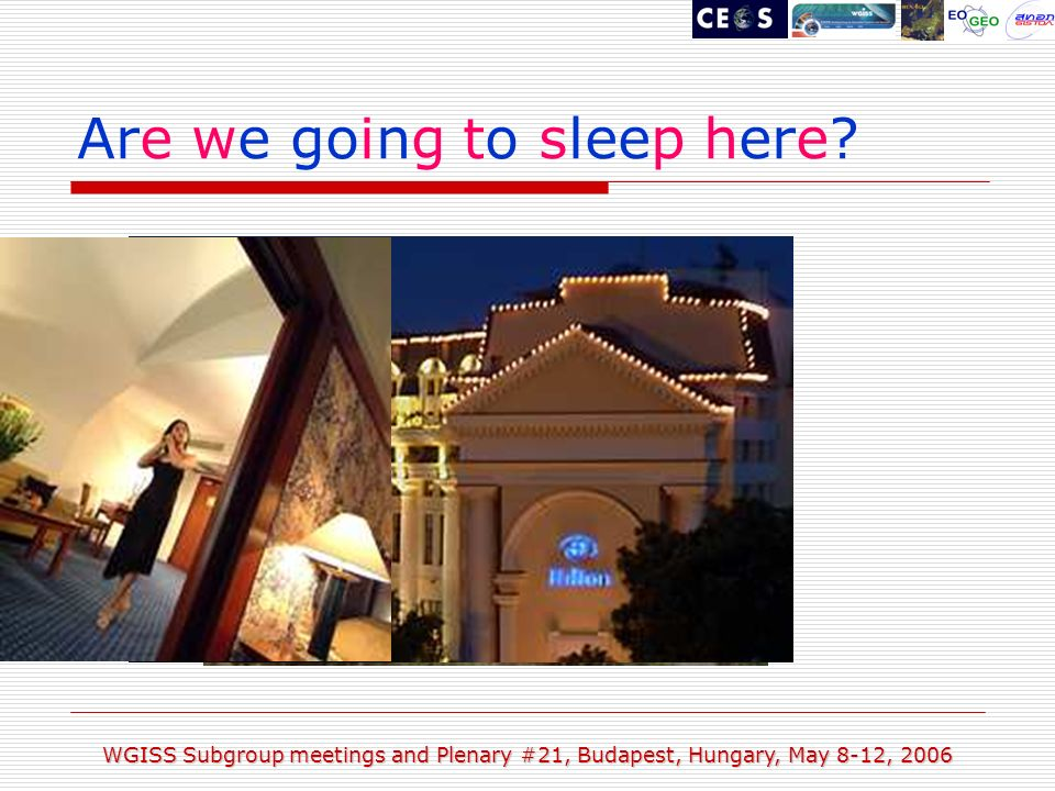 WGISS Subgroup meetings and Plenary #21, Budapest, Hungary, May 8-12, 2006 Are we going to sleep here