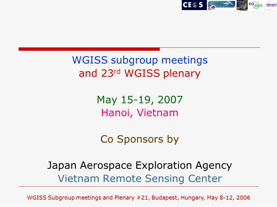 WGISS Subgroup meetings and Plenary #21, Budapest, Hungary, May 8-12, 2006 WGISS subgroup meetings and 23 rd WGISS plenary May 15-19, 2007 Hanoi, Vietnam Co Sponsors by Japan Aerospace Exploration Agency Vietnam Remote Sensing Center
