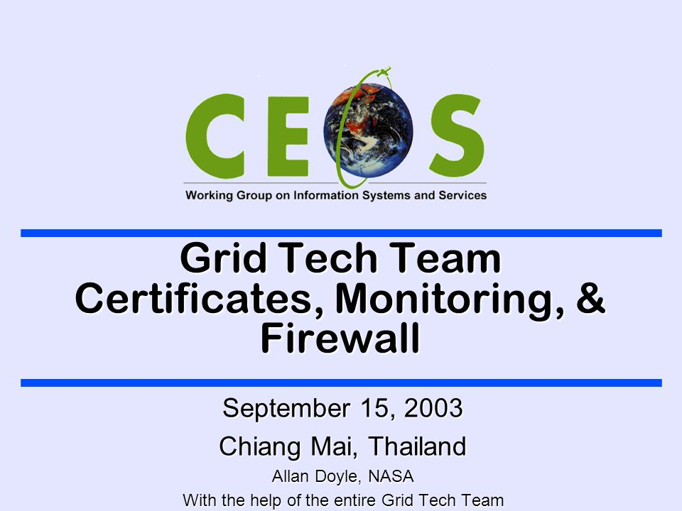Grid Tech Team Certificates, Monitoring, & Firewall September 15, 2003 Chiang Mai, Thailand Allan Doyle, NASA With the help of the entire Grid Tech Team