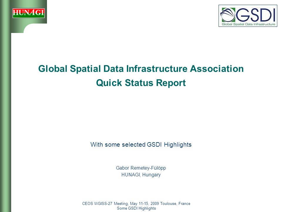 CEOS WGISS-27 Meeting, May 11-15, 2009 Toulouse, France Some GSDI Highlights 1 Global Spatial Data Infrastructure Association Quick Status Report With some selected GSDI Highlights Gabor Remetey-Fülöpp HUNAGI, Hungary