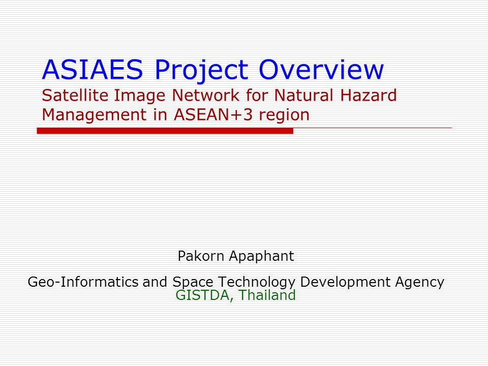 ASIAES Project Overview Satellite Image Network for Natural Hazard Management in ASEAN+3 region Pakorn Apaphant Geo-Informatics and Space Technology Development Agency GISTDA, Thailand