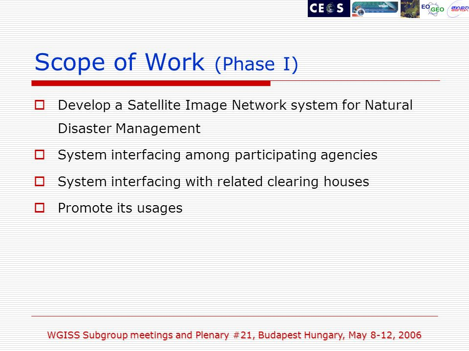 WGISS Subgroup meetings and Plenary #21, Budapest Hungary, May 8-12, 2006 Scope of Work (Phase I) Develop a Satellite Image Network system for Natural Disaster Management System interfacing among participating agencies System interfacing with related clearing houses Promote its usages