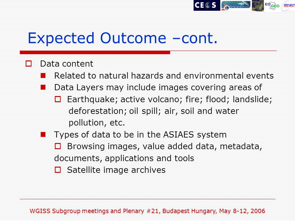 WGISS Subgroup meetings and Plenary #21, Budapest Hungary, May 8-12, 2006 Data content Related to natural hazards and environmental events Data Layers may include images covering areas of Earthquake; active volcano; fire; flood; landslide; deforestation; oil spill; air, soil and water pollution, etc.