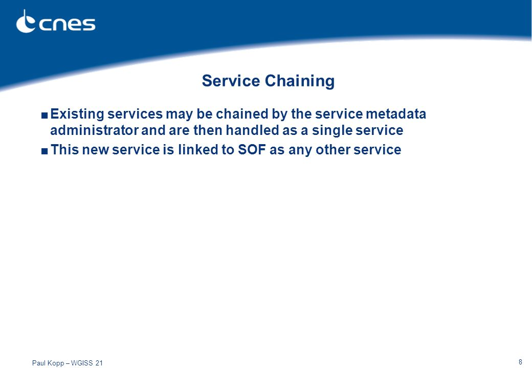 Paul Kopp – WGISS 21 8 Service Chaining Existing services may be chained by the service metadata administrator and are then handled as a single service This new service is linked to SOF as any other service