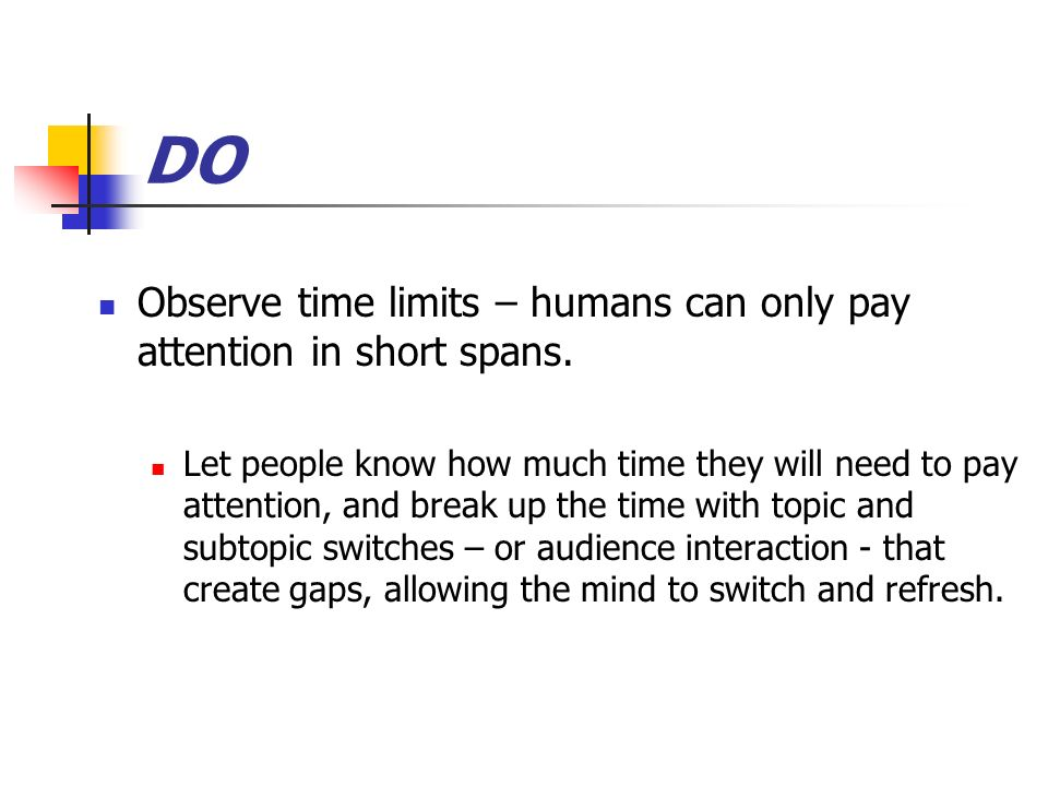 DO Observe time limits – humans can only pay attention in short spans.