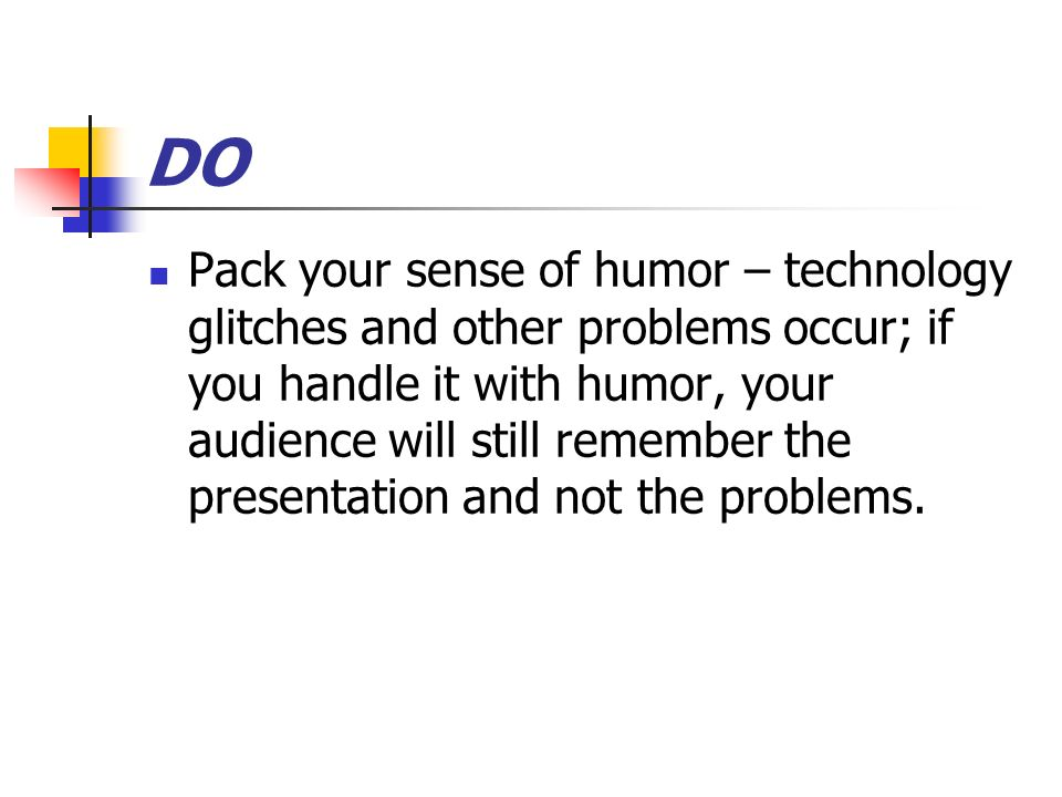 DO Pack your sense of humor – technology glitches and other problems occur; if you handle it with humor, your audience will still remember the presentation and not the problems.
