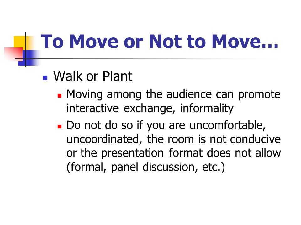 To Move or Not to Move… Walk or Plant Moving among the audience can promote interactive exchange, informality Do not do so if you are uncomfortable, uncoordinated, the room is not conducive or the presentation format does not allow (formal, panel discussion, etc.)