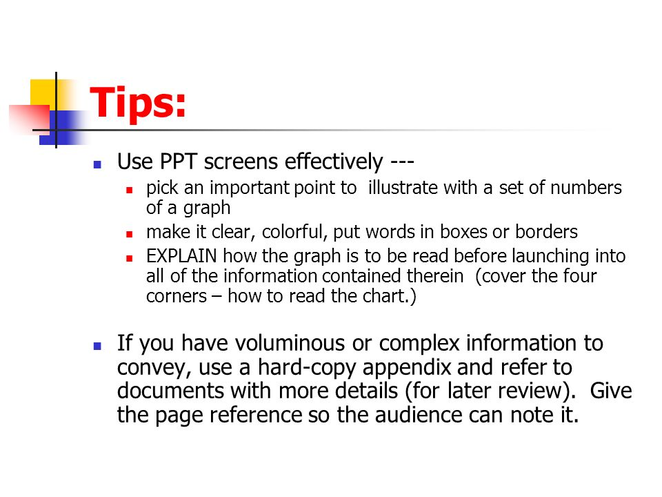 Tips: Use PPT screens effectively --- pick an important point to illustrate with a set of numbers of a graph make it clear, colorful, put words in boxes or borders EXPLAIN how the graph is to be read before launching into all of the information contained therein (cover the four corners – how to read the chart.) If you have voluminous or complex information to convey, use a hard-copy appendix and refer to documents with more details (for later review).