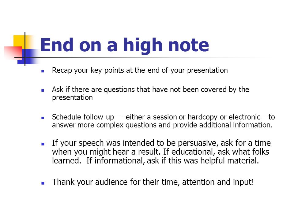 End on a high note Recap your key points at the end of your presentation Ask if there are questions that have not been covered by the presentation Schedule follow-up --- either a session or hardcopy or electronic – to answer more complex questions and provide additional information.