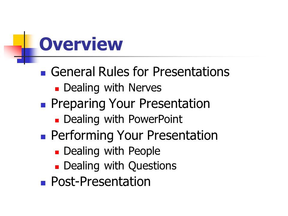 Overview General Rules for Presentations Dealing with Nerves Preparing Your Presentation Dealing with PowerPoint Performing Your Presentation Dealing with People Dealing with Questions Post-Presentation