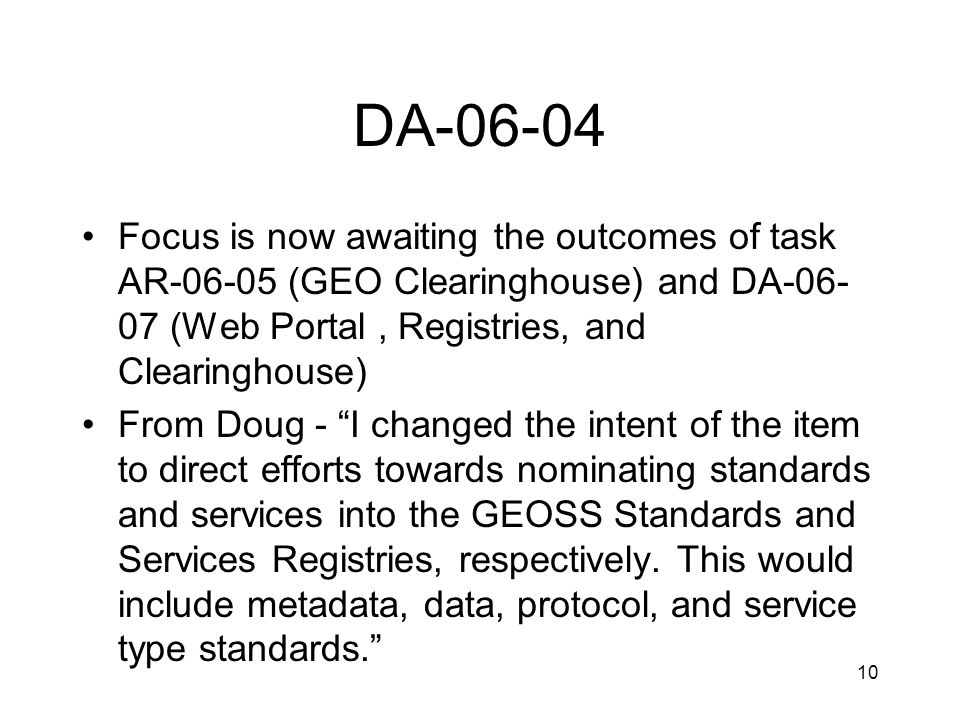 10 DA-06-04 Focus is now awaiting the outcomes of task AR-06-05 (GEO Clearinghouse) and DA-06- 07 (Web Portal, Registries, and Clearinghouse) From Doug - I changed the intent of the item to direct efforts towards nominating standards and services into the GEOSS Standards and Services Registries, respectively.