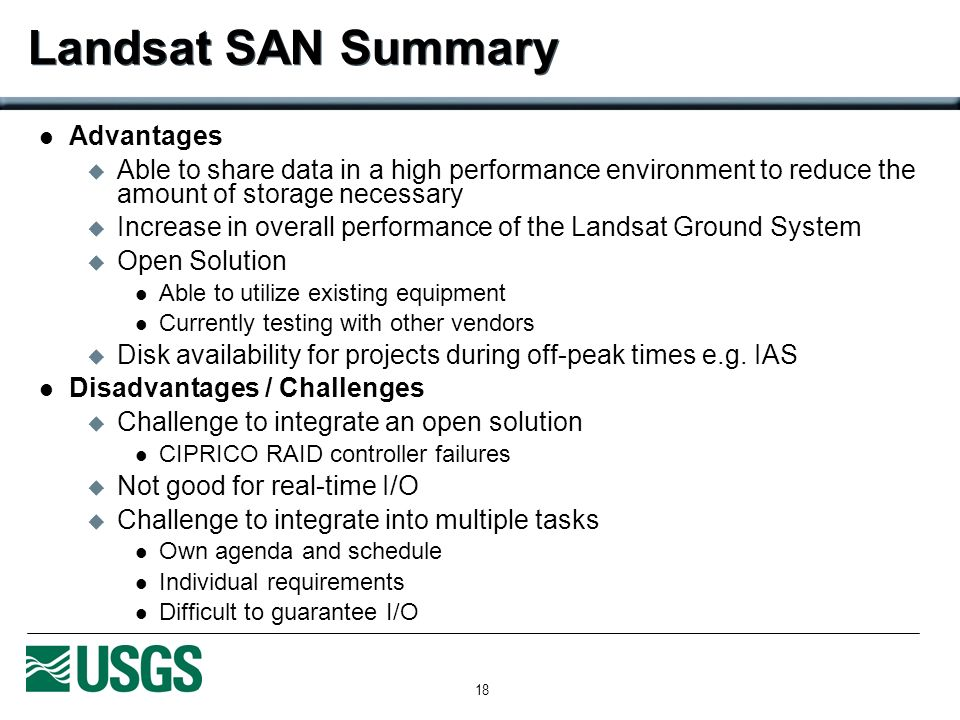 18 Landsat SAN Summary Advantages Able to share data in a high performance environment to reduce the amount of storage necessary Increase in overall performance of the Landsat Ground System Open Solution Able to utilize existing equipment Currently testing with other vendors Disk availability for projects during off-peak times e.g.