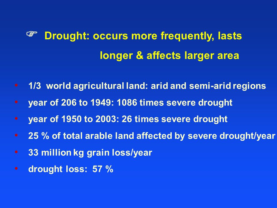 1/3 world agricultural land: arid and semi-arid regions year of 206 to 1949: 1086 times severe drought year of 1950 to 2003: 26 times severe drought 25 % of total arable land affected by severe drought/year 33 million kg grain loss/year drought loss: 57 % Drought: occurs more frequently, lasts longer & affects larger area
