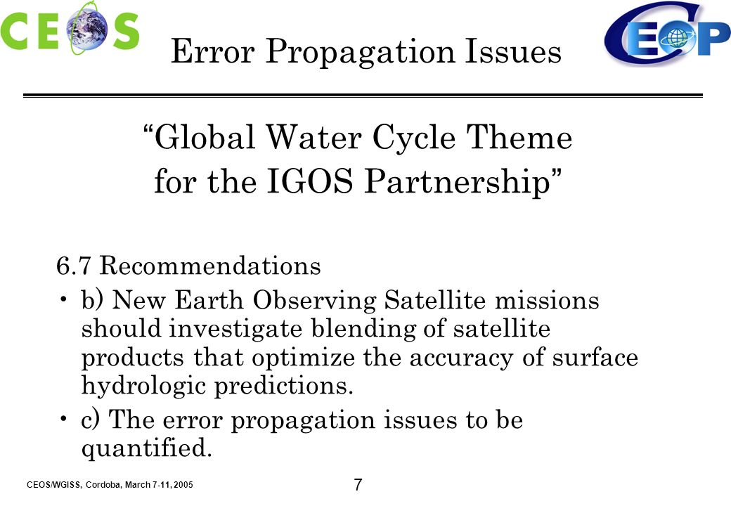 CEOS/WGISS, Cordoba, March 7-11, 2005 7 Error Propagation Issues Global Water Cycle Theme for the IGOS Partnership 6.7 Recommendations b) New Earth Observing Satellite missions should investigate blending of satellite products that optimize the accuracy of surface hydrologic predictions.