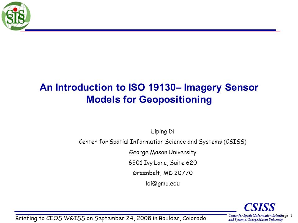 Page 1 CSISS Center for Spatial Information Science and Systems, George Mason University An Introduction to ISO 19130– Imagery Sensor Models for Geopositioning Briefing to CEOS WGISS on September 24, 2008 in Boulder, Colorado Liping Di Center for Spatial Information Science and Systems (CSISS) George Mason University 6301 Ivy Lane, Suite 620 Greenbelt, MD 20770 ldi@gmu.edu