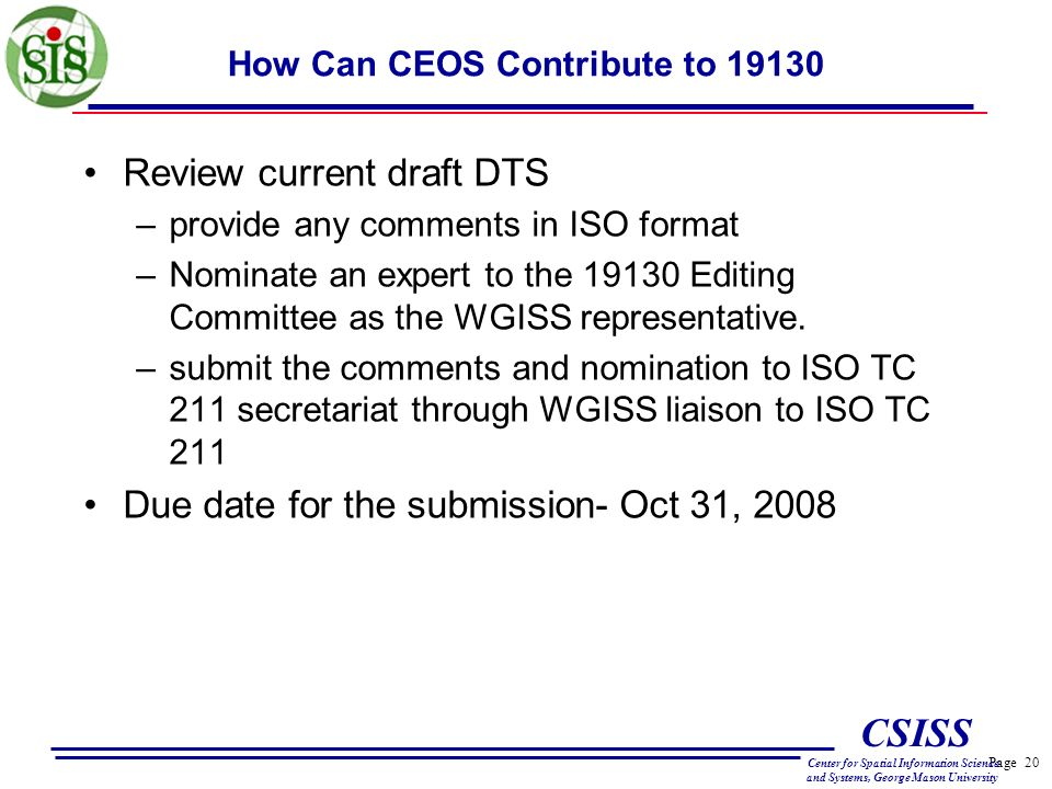 Page 20 CSISS Center for Spatial Information Science and Systems, George Mason University How Can CEOS Contribute to 19130 Review current draft DTS –provide any comments in ISO format –Nominate an expert to the 19130 Editing Committee as the WGISS representative.