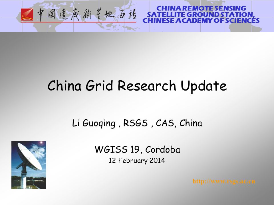 CHINA REMOTE SENSING SATELLITE GROUND STATION, CHINESE ACADEMY OF SCIENCES http://www.rsgs.ac.cn China Grid Research Update Li Guoqing, RSGS, CAS, China WGISS 19, Cordoba 12 February 2014