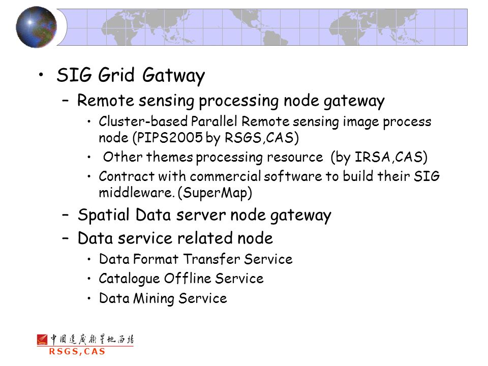 RSGS,CAS SIG Grid Gatway –Remote sensing processing node gateway Cluster-based Parallel Remote sensing image process node (PIPS2005 by RSGS,CAS) Other themes processing resource (by IRSA,CAS) Contract with commercial software to build their SIG middleware.