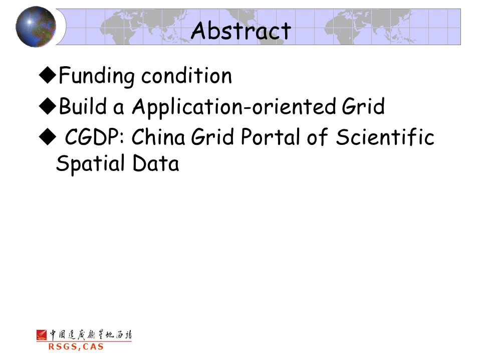 RSGS,CAS Abstract Funding condition Build a Application-oriented Grid CGDP: China Grid Portal of Scientific Spatial Data