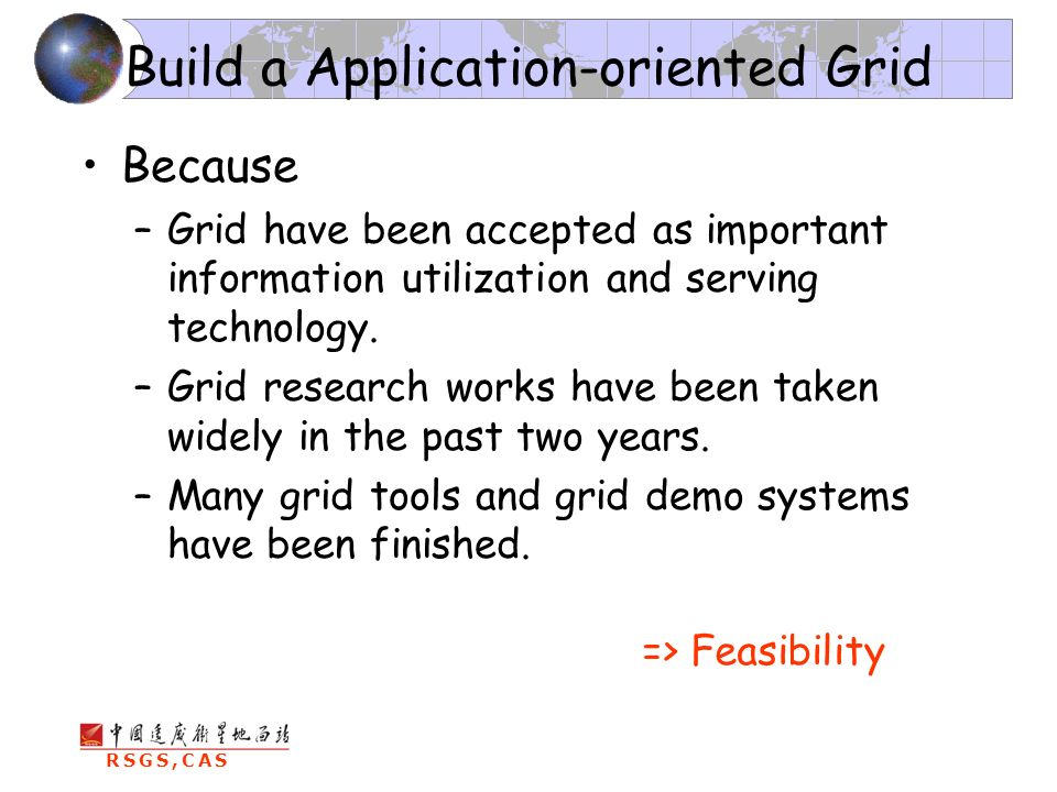 RSGS,CAS Build a Application-oriented Grid Because –Grid have been accepted as important information utilization and serving technology.
