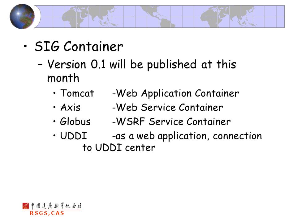 RSGS,CAS SIG Container –Version 0.1 will be published at this month Tomcat-Web Application Container Axis-Web Service Container Globus-WSRF Service Container UDDI -as a web application, connection to UDDI center