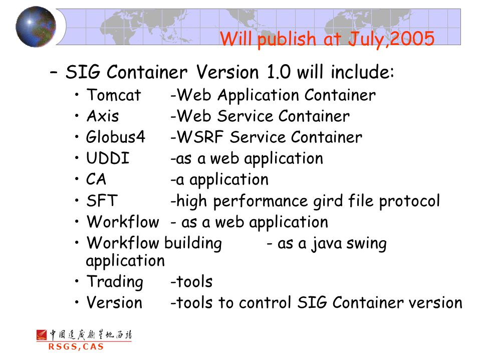 RSGS,CAS –SIG Container Version 1.0 will include: Tomcat-Web Application Container Axis-Web Service Container Globus4-WSRF Service Container UDDI -as a web application CA-a application SFT-high performance gird file protocol Workflow - as a web application Workflow building- as a java swing application Trading -tools Version-tools to control SIG Container version Will publish at July,2005