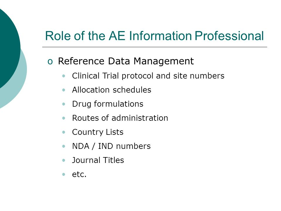 Role of the AE Information Professional oReference Data Management Clinical Trial protocol and site numbers Allocation schedules Drug formulations Routes of administration Country Lists NDA / IND numbers Journal Titles etc.