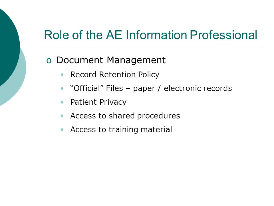 Role of the AE Information Professional oDocument Management Record Retention Policy Official Files – paper / electronic records Patient Privacy Access to shared procedures Access to training material