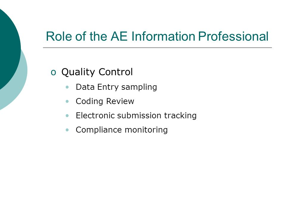 Role of the AE Information Professional oQuality Control Data Entry sampling Coding Review Electronic submission tracking Compliance monitoring