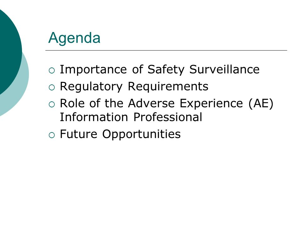 Agenda Importance of Safety Surveillance Regulatory Requirements Role of the Adverse Experience (AE) Information Professional Future Opportunities