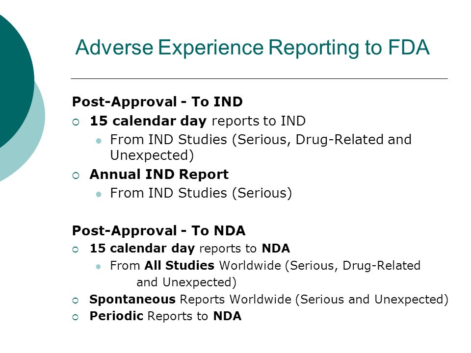 Adverse Experience Reporting to FDA Post-Approval - To IND 15 calendar day reports to IND From IND Studies (Serious, Drug-Related and Unexpected) Annual IND Report From IND Studies (Serious) Post-Approval - To NDA 15 calendar day reports to NDA From All Studies Worldwide (Serious, Drug-Related and Unexpected) Spontaneous Reports Worldwide (Serious and Unexpected) Periodic Reports to NDA