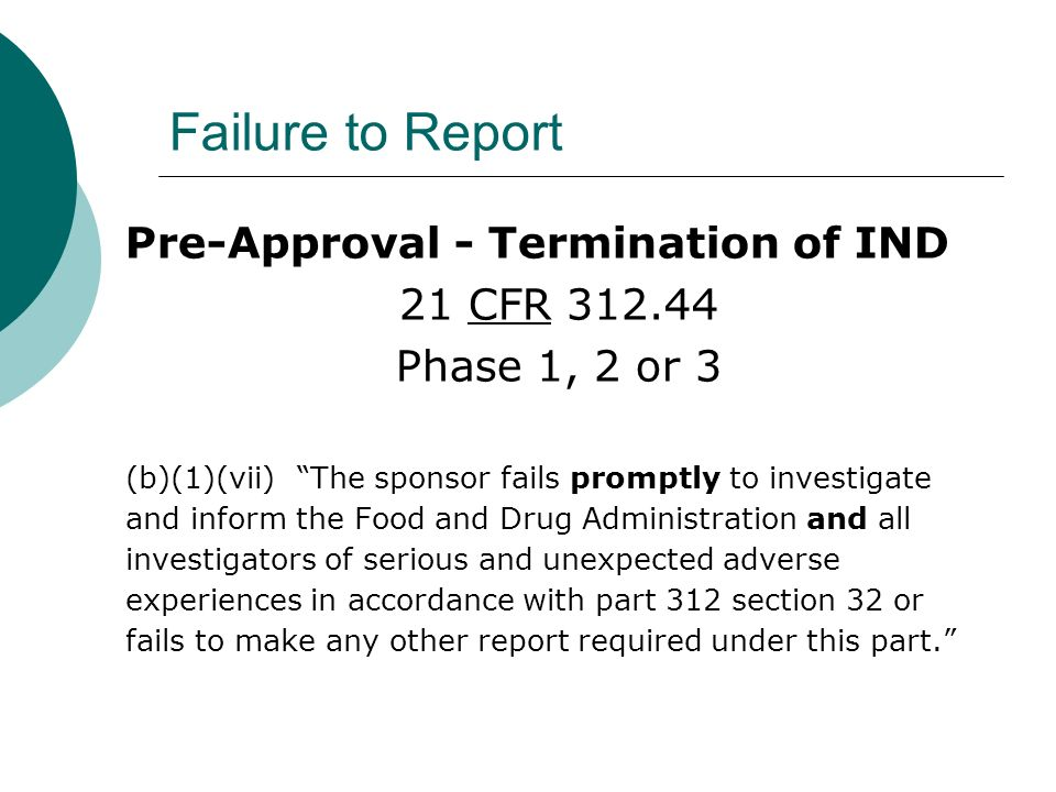 Failure to Report Pre-Approval - Termination of IND 21 CFR 312.44 Phase 1, 2 or 3 (b)(1)(vii) The sponsor fails promptly to investigate and inform the Food and Drug Administration and all investigators of serious and unexpected adverse experiences in accordance with part 312 section 32 or fails to make any other report required under this part.