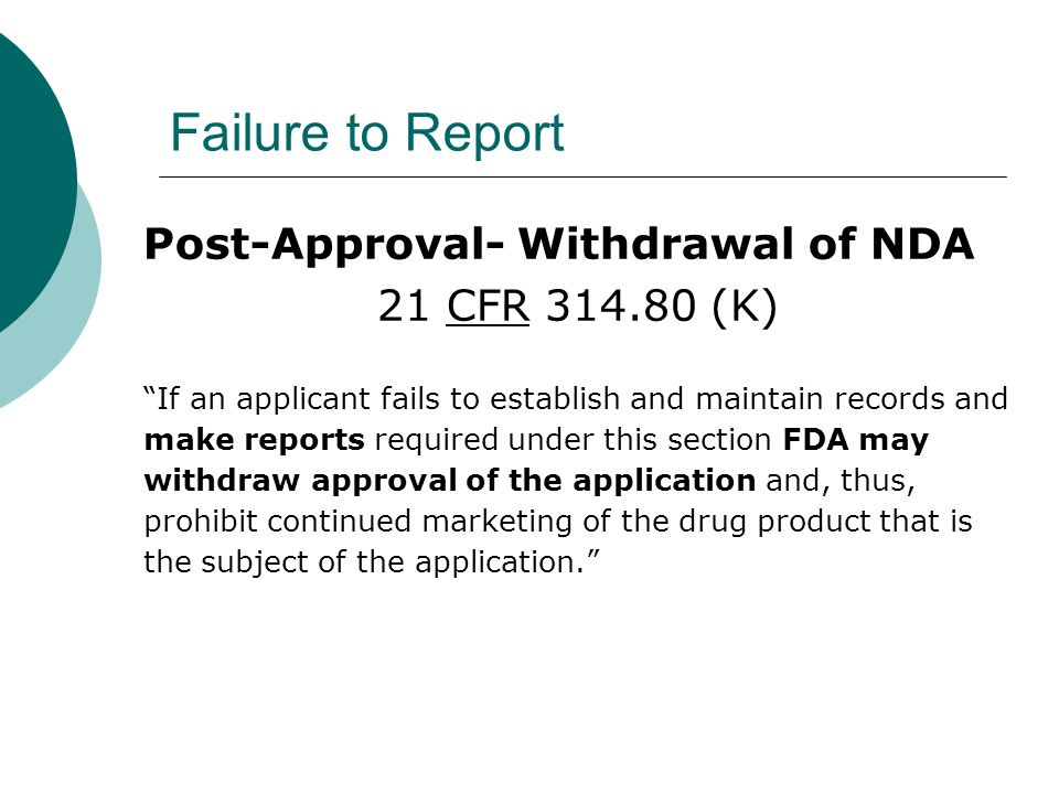 Failure to Report Post-Approval- Withdrawal of NDA 21 CFR 314.80 (K) If an applicant fails to establish and maintain records and make reports required under this section FDA may withdraw approval of the application and, thus, prohibit continued marketing of the drug product that is the subject of the application.