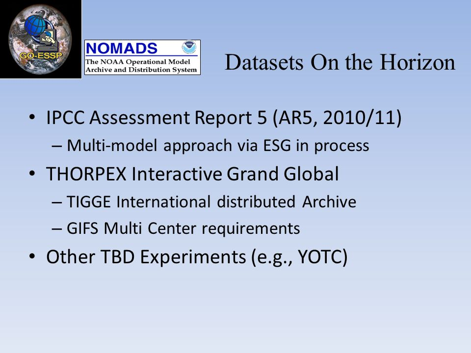 IPCC Assessment Report 5 (AR5, 2010/11) – Multi-model approach via ESG in process THORPEX Interactive Grand Global – TIGGE International distributed Archive – GIFS Multi Center requirements Other TBD Experiments (e.g., YOTC) Datasets On the Horizon