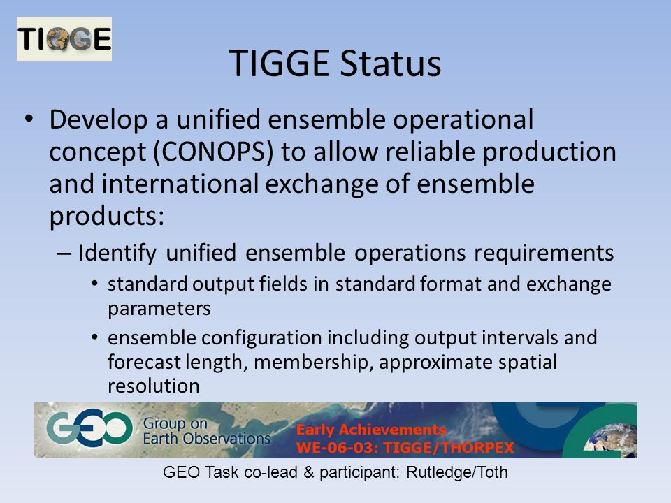 TIGGE Status Develop a unified ensemble operational concept (CONOPS) to allow reliable production and international exchange of ensemble products: – Identify unified ensemble operations requirements standard output fields in standard format and exchange parameters ensemble configuration including output intervals and forecast length, membership, approximate spatial resolution GEO Task co-lead & participant: Rutledge/Toth