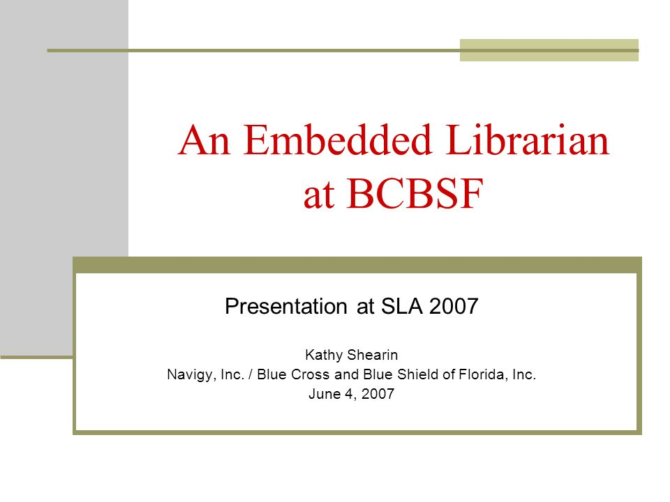 An Embedded Librarian at BCBSF Presentation at SLA 2007 Kathy Shearin Navigy, Inc.